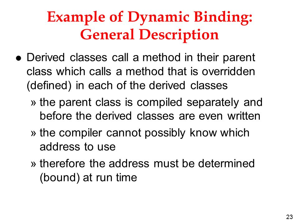 23 Example of Dynamic Binding: General Description l Derived classes call a method in their parent class which calls a method that is overridden (defined) in each of the derived classes »the parent class is compiled separately and before the derived classes are even written »the compiler cannot possibly know which address to use »therefore the address must be determined (bound) at run time