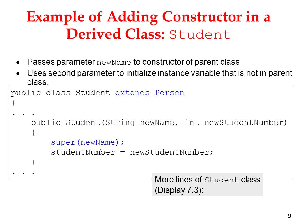 99 Example of Adding Constructor in a Derived Class: Student  Passes parameter newName to constructor of parent class  Uses second parameter to initialize instance variable that is not in parent class.