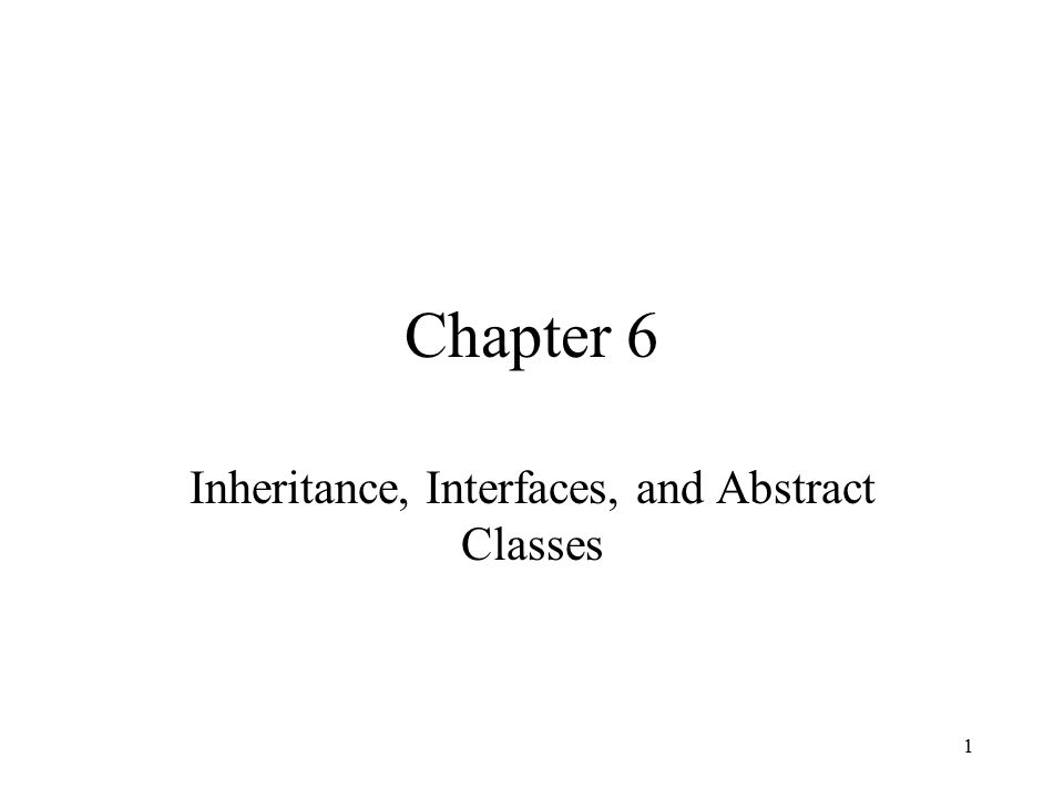 1 Chapter 6 Inheritance, Interfaces, and Abstract Classes