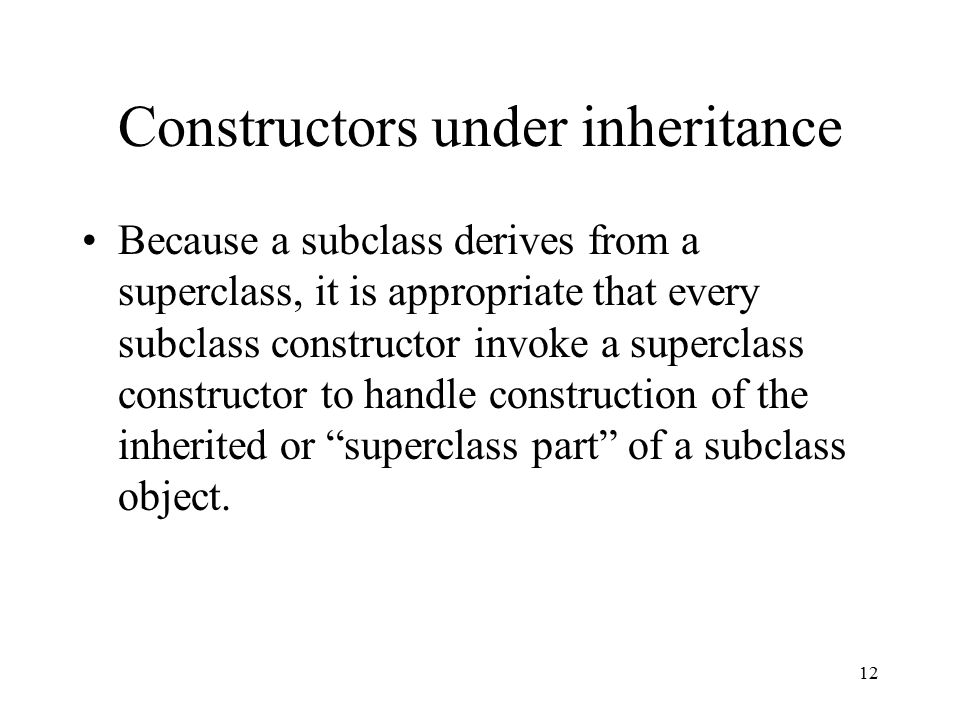 12 Constructors under inheritance Because a subclass derives from a superclass, it is appropriate that every subclass constructor invoke a superclass constructor to handle construction of the inherited or superclass part of a subclass object.