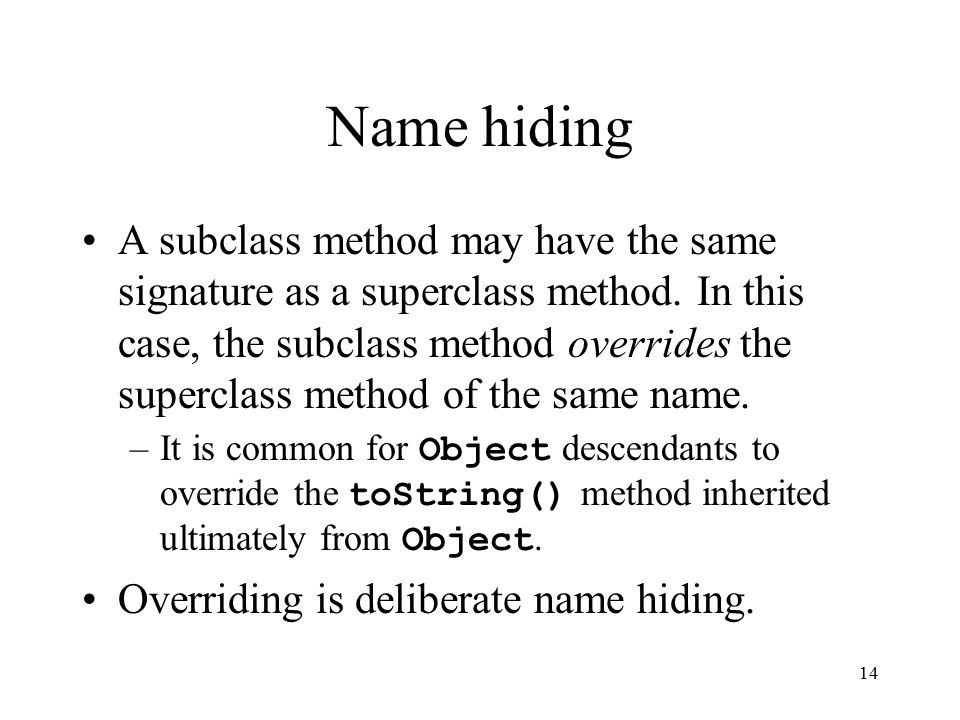 14 Name hiding A subclass method may have the same signature as a superclass method.