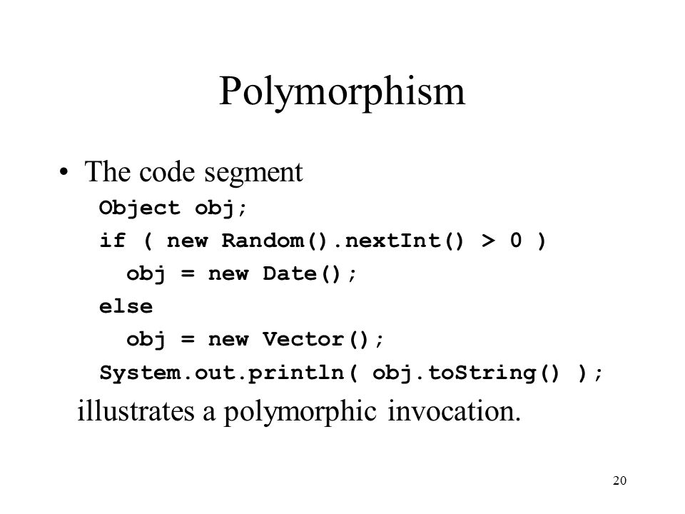 20 Polymorphism The code segment Object obj; if ( new Random().nextInt() > 0 ) obj = new Date(); else obj = new Vector(); System.out.println( obj.toString() ); illustrates a polymorphic invocation.