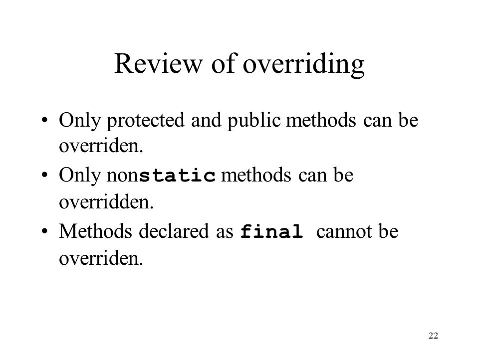 22 Review of overriding Only protected and public methods can be overriden.
