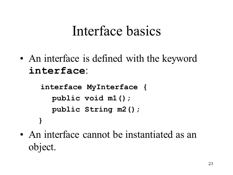 23 Interface basics An interface is defined with the keyword interface : interface MyInterface { public void m1(); public String m2(); } An interface cannot be instantiated as an object.
