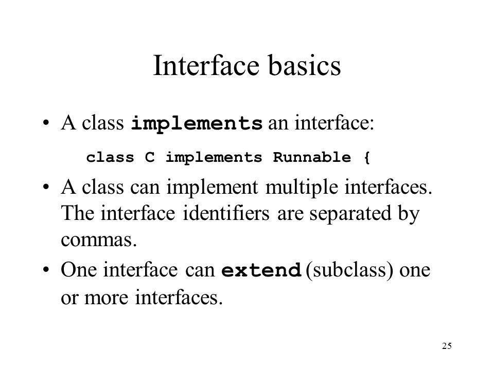 25 Interface basics A class implements an interface: class C implements Runnable { A class can implement multiple interfaces.