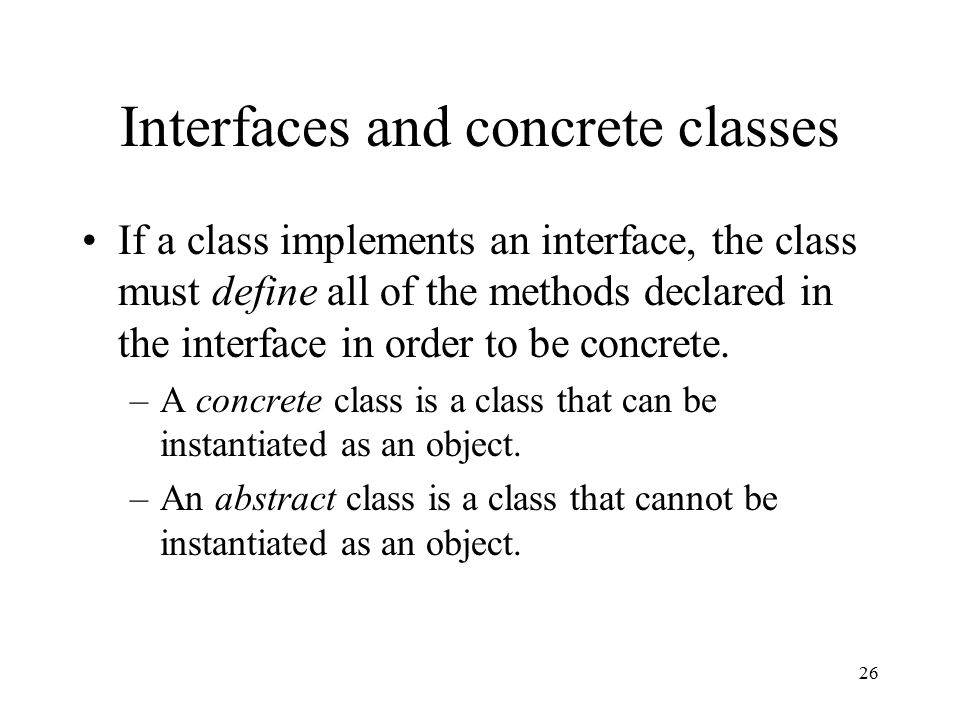26 Interfaces and concrete classes If a class implements an interface, the class must define all of the methods declared in the interface in order to be concrete.