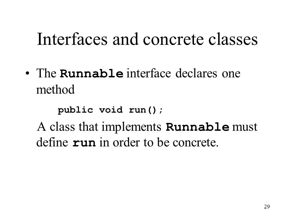 29 Interfaces and concrete classes The Runnable interface declares one method public void run(); A class that implements Runnable must define run in order to be concrete.