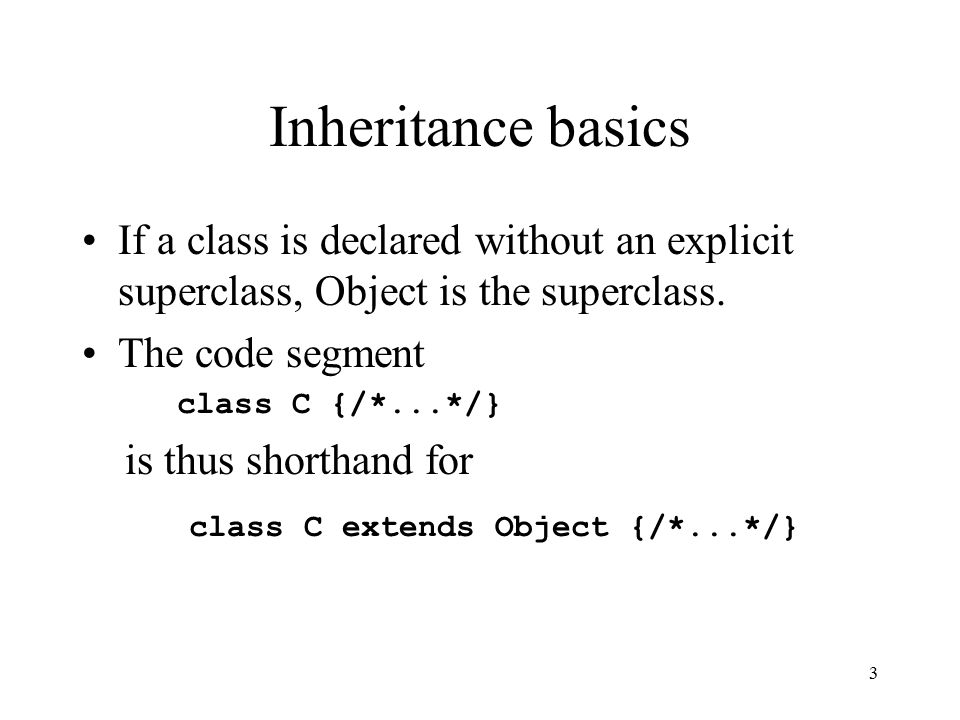 3 Inheritance basics If a class is declared without an explicit superclass, Object is the superclass.
