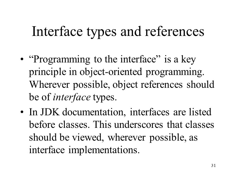31 Interface types and references Programming to the interface is a key principle in object-oriented programming.