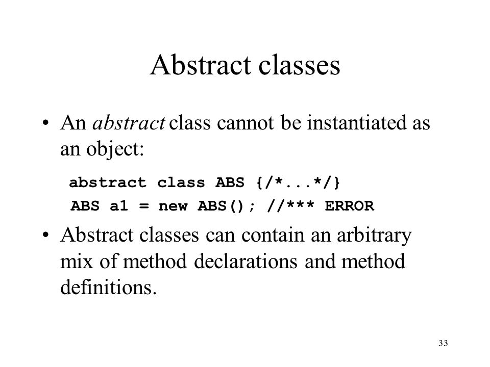 33 Abstract classes An abstract class cannot be instantiated as an object: abstract class ABS {/*...*/} ABS a1 = new ABS(); //*** ERROR Abstract classes can contain an arbitrary mix of method declarations and method definitions.