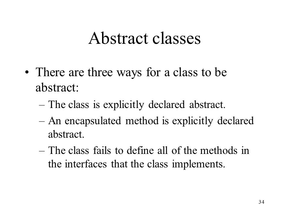 34 Abstract classes There are three ways for a class to be abstract: –The class is explicitly declared abstract.