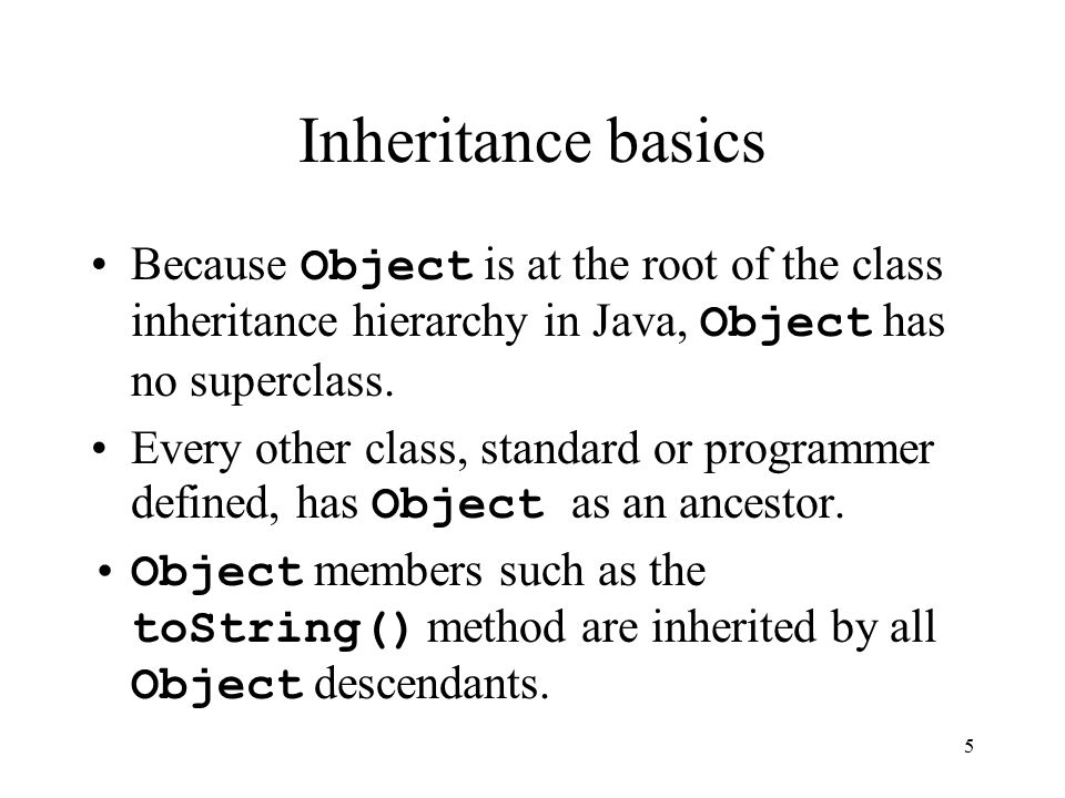 5 Inheritance basics Because Object is at the root of the class inheritance hierarchy in Java, Object has no superclass.