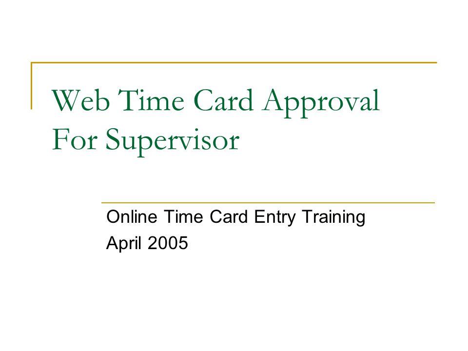 1 web time card approval for supervisor online time card entry training april 2005 - Online Time Card