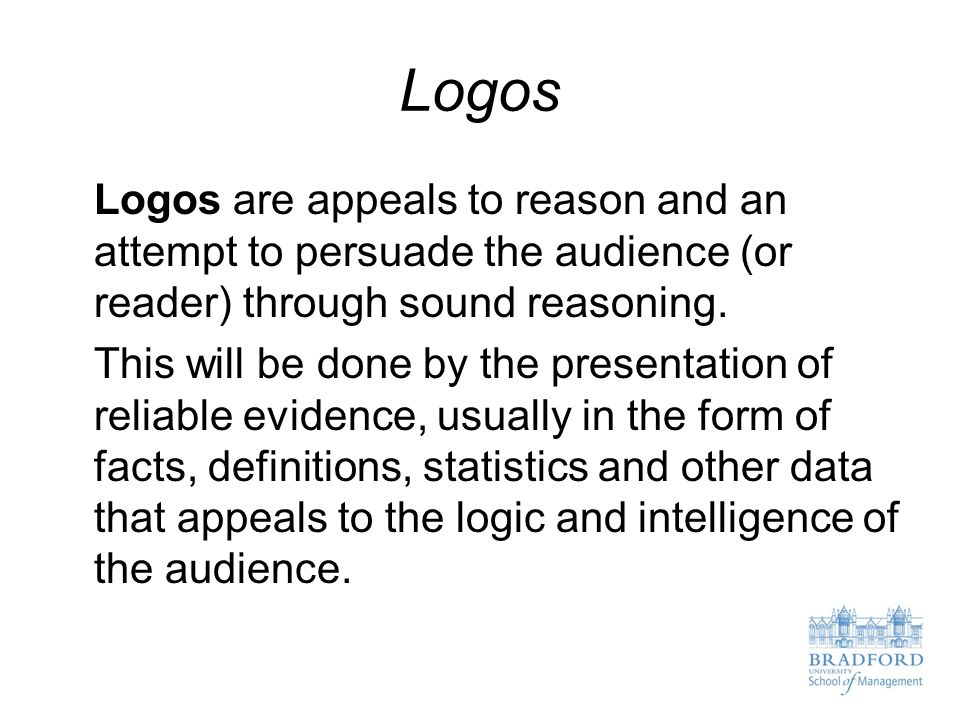 Logos Logos are appeals to reason and an attempt to persuade the audience (or reader) through sound reasoning.
