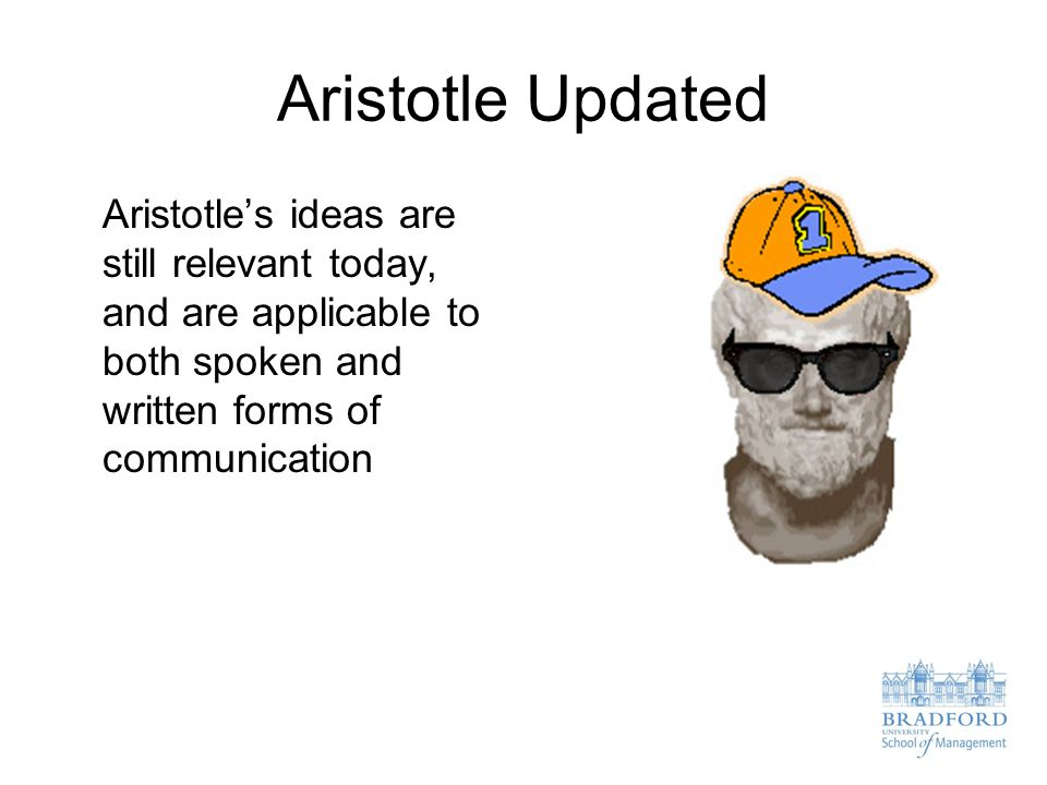 Aristotle Updated Aristotle's ideas are still relevant today, and are applicable to both spoken and written forms of communication
