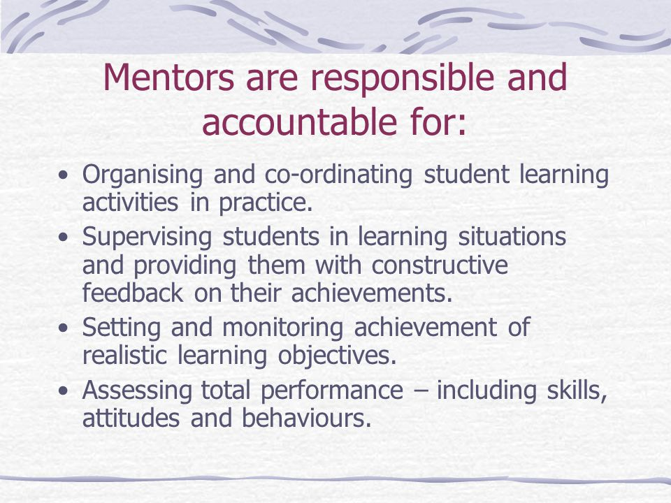 Mentors are responsible and accountable for: Organising and co-ordinating student learning activities in practice.