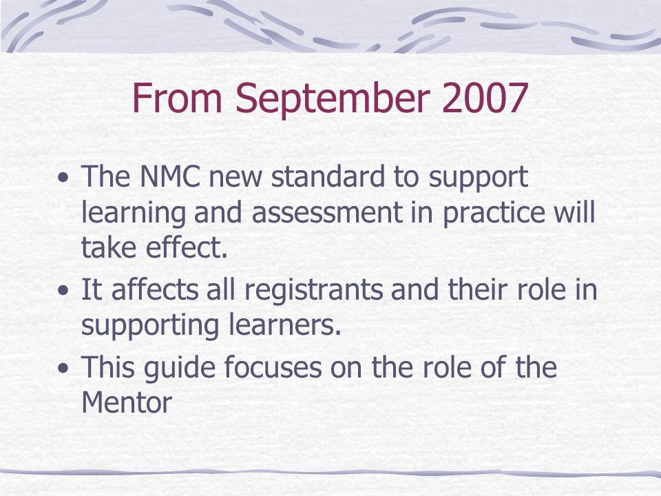From September 2007 The NMC new standard to support learning and assessment in practice will take effect.