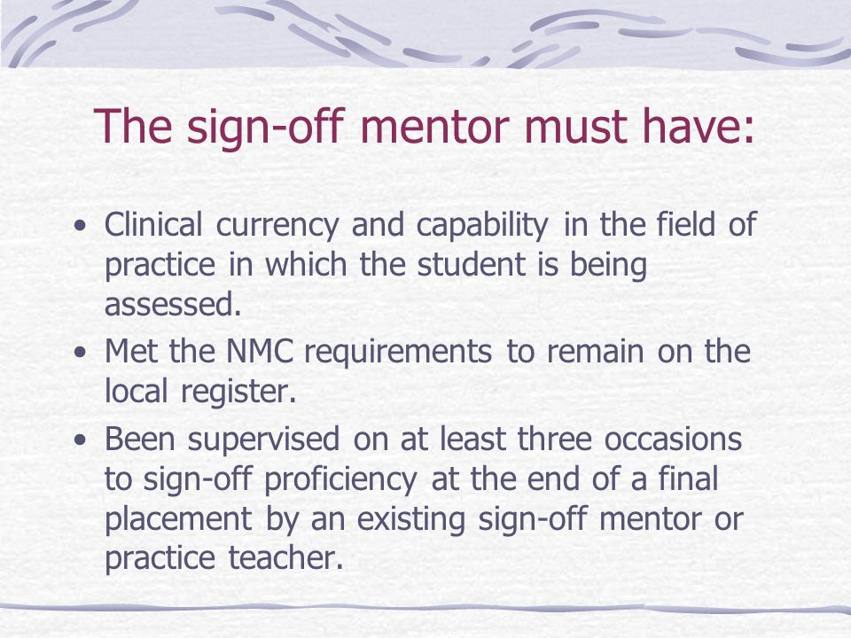The sign-off mentor must have: Clinical currency and capability in the field of practice in which the student is being assessed.