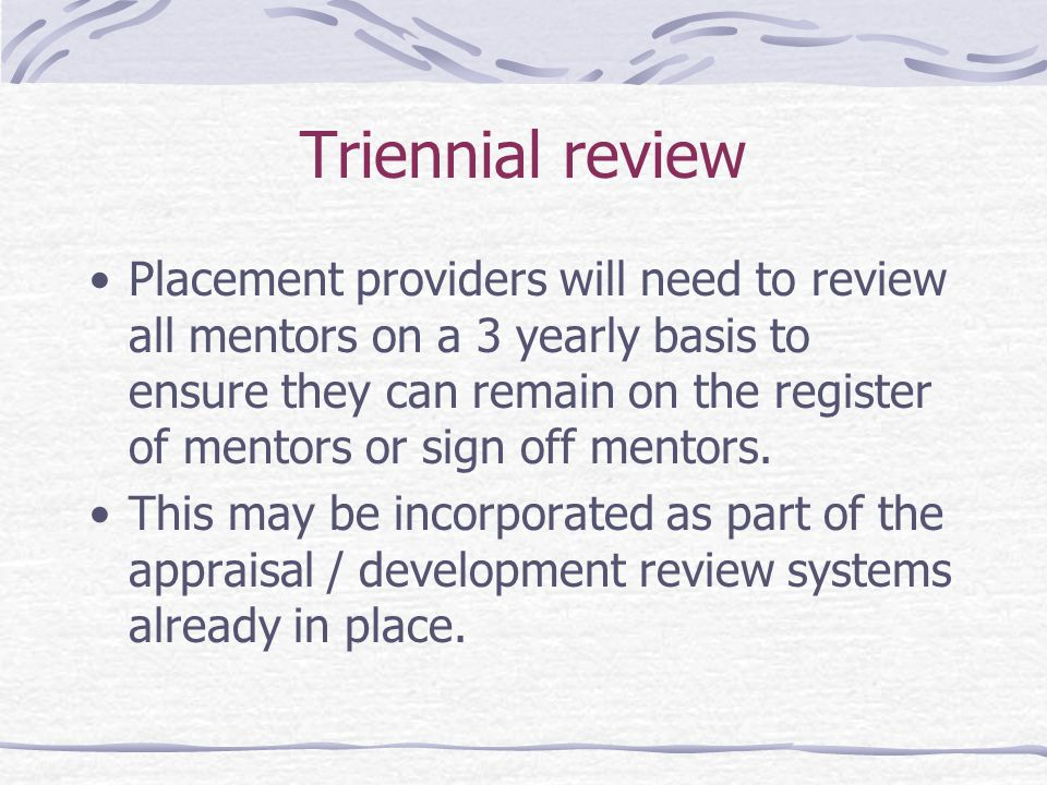 Triennial review Placement providers will need to review all mentors on a 3 yearly basis to ensure they can remain on the register of mentors or sign off mentors.