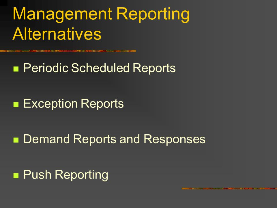 Management Reporting Alternatives Periodic Scheduled Reports Exception Reports Demand Reports and Responses Push Reporting