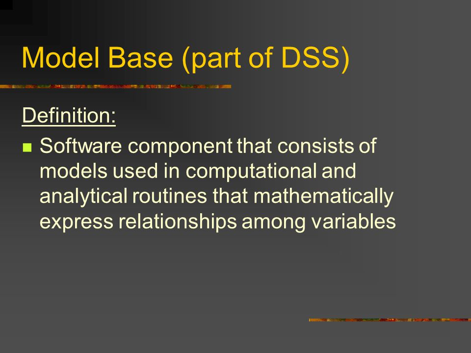 Model Base (part of DSS) Definition: Software component that consists of models used in computational and analytical routines that mathematically express relationships among variables