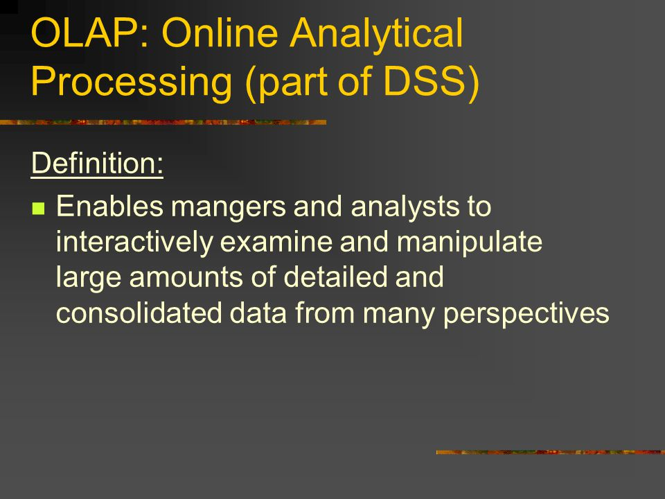 OLAP: Online Analytical Processing (part of DSS) Definition: Enables mangers and analysts to interactively examine and manipulate large amounts of detailed and consolidated data from many perspectives