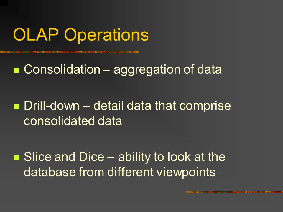 OLAP Operations Consolidation – aggregation of data Drill-down – detail data that comprise consolidated data Slice and Dice – ability to look at the database from different viewpoints