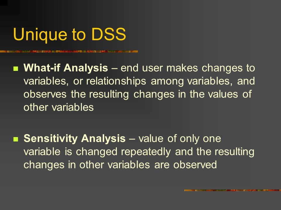 Unique to DSS What-if Analysis – end user makes changes to variables, or relationships among variables, and observes the resulting changes in the values of other variables Sensitivity Analysis – value of only one variable is changed repeatedly and the resulting changes in other variables are observed