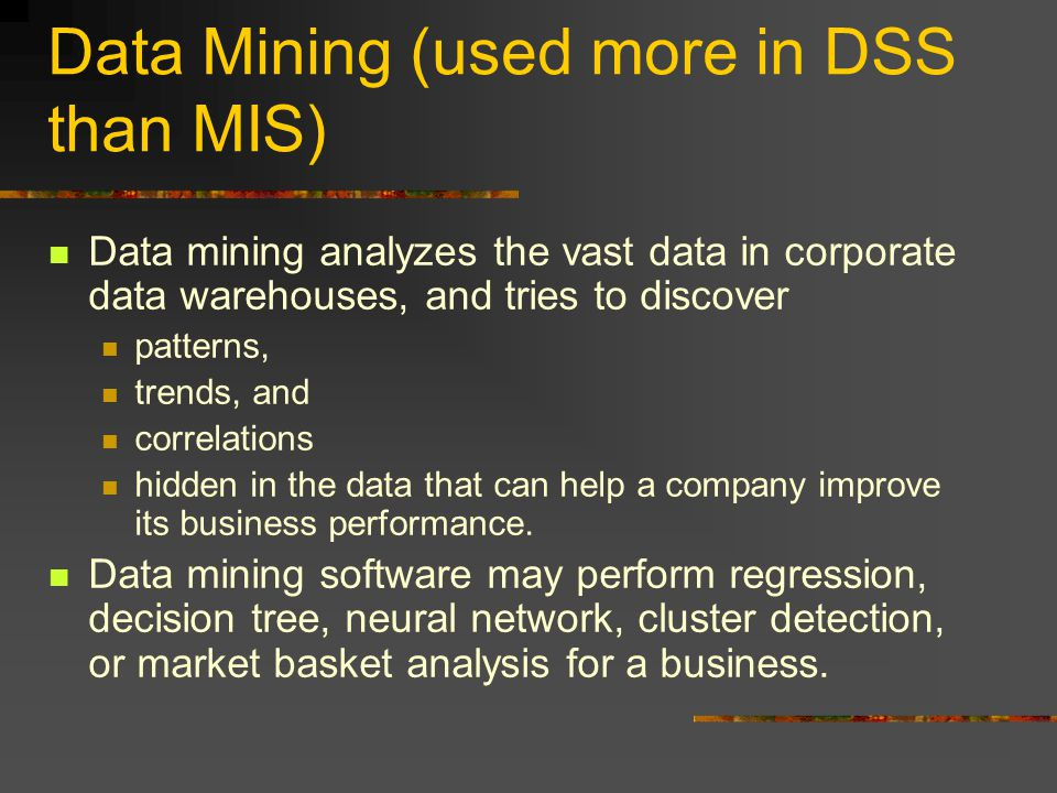 Data Mining (used more in DSS than MIS) Data mining analyzes the vast data in corporate data warehouses, and tries to discover patterns, trends, and correlations hidden in the data that can help a company improve its business performance.