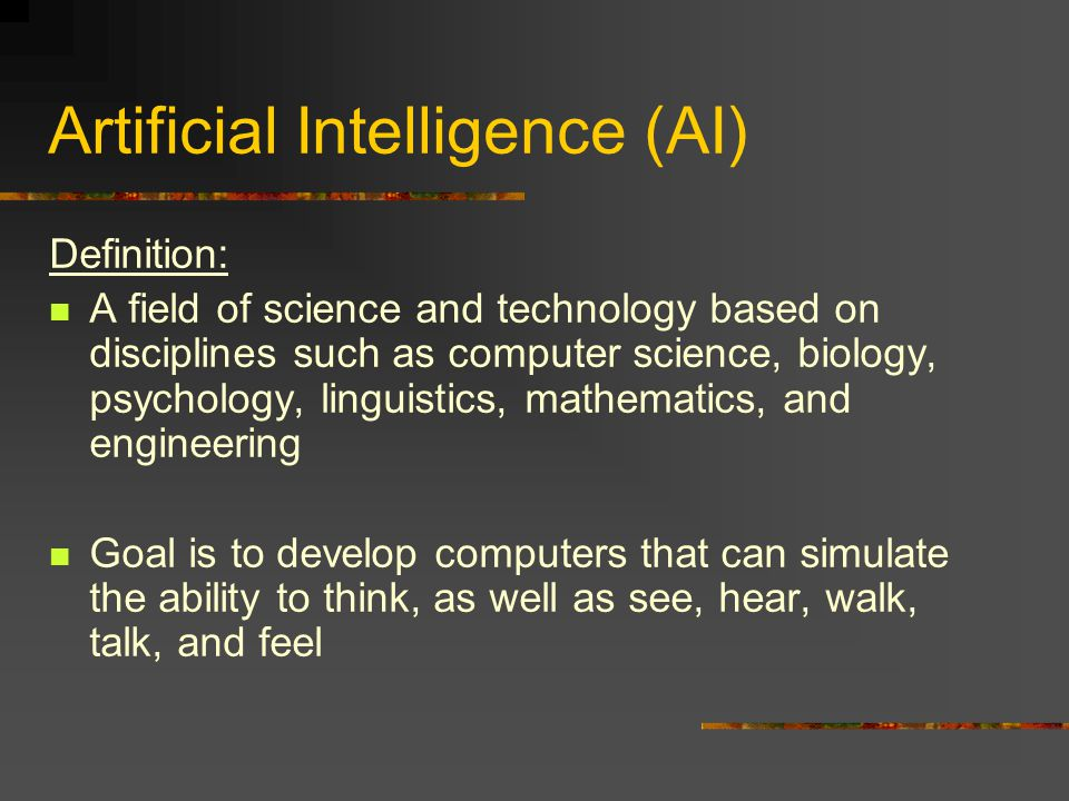 Artificial Intelligence (AI) Definition: A field of science and technology based on disciplines such as computer science, biology, psychology, linguistics, mathematics, and engineering Goal is to develop computers that can simulate the ability to think, as well as see, hear, walk, talk, and feel