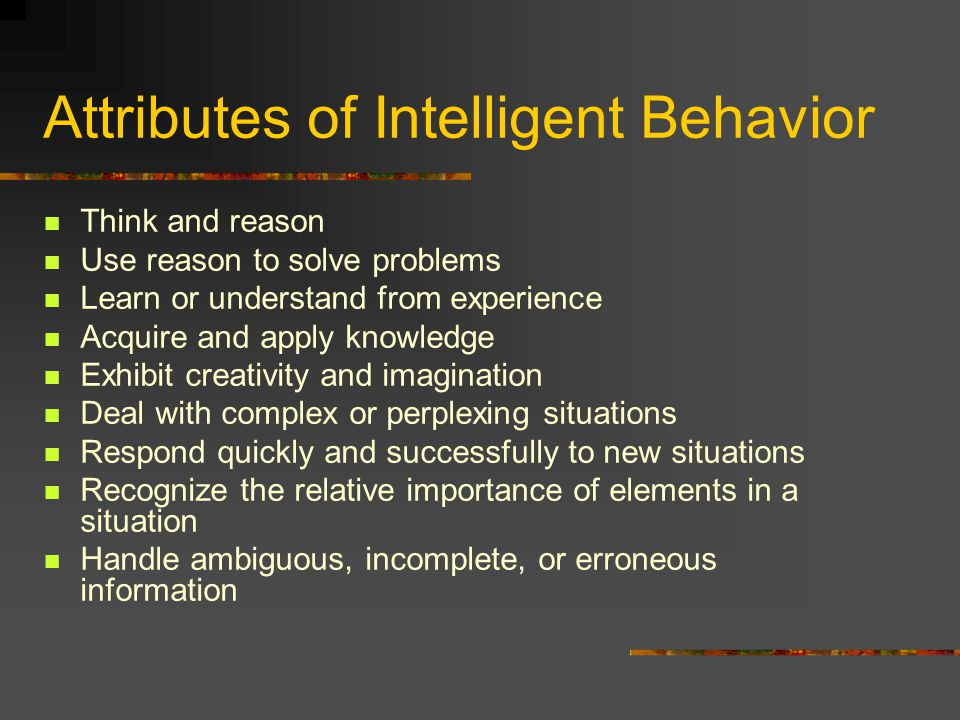 Attributes of Intelligent Behavior Think and reason Use reason to solve problems Learn or understand from experience Acquire and apply knowledge Exhibit creativity and imagination Deal with complex or perplexing situations Respond quickly and successfully to new situations Recognize the relative importance of elements in a situation Handle ambiguous, incomplete, or erroneous information