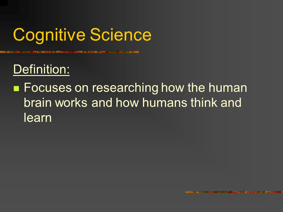 Cognitive Science Definition: Focuses on researching how the human brain works and how humans think and learn