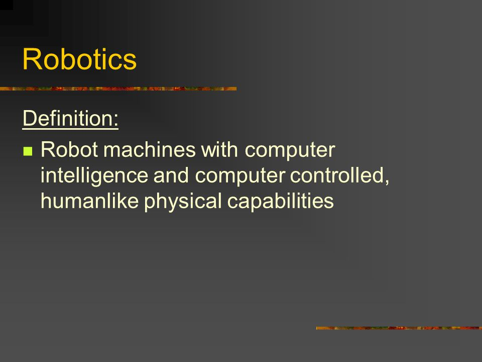 Robotics Definition: Robot machines with computer intelligence and computer controlled, humanlike physical capabilities