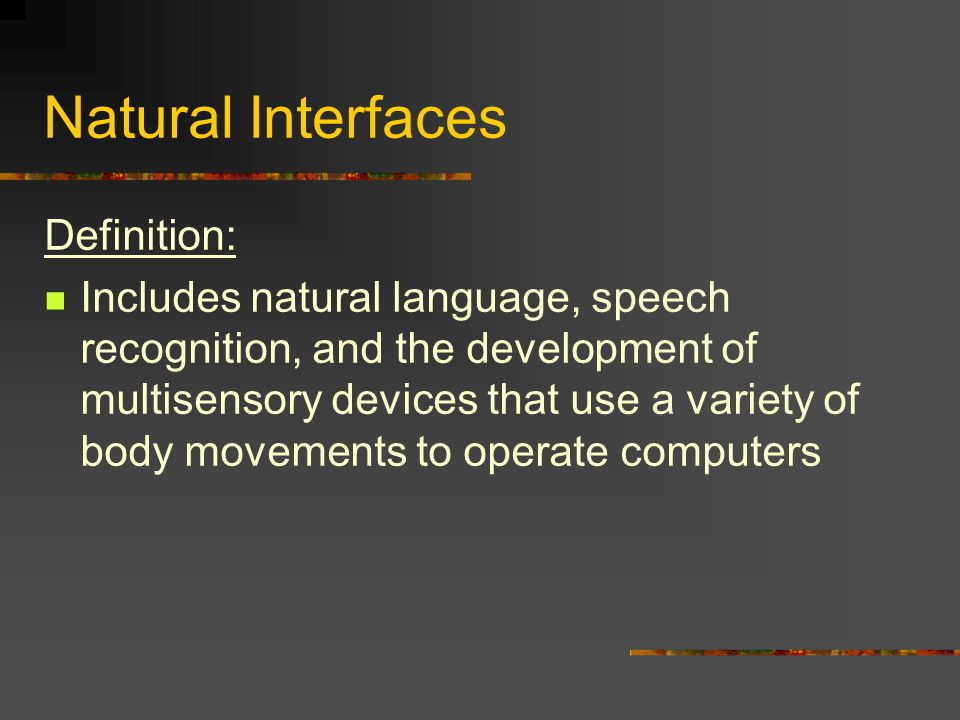 Natural Interfaces Definition: Includes natural language, speech recognition, and the development of multisensory devices that use a variety of body movements to operate computers