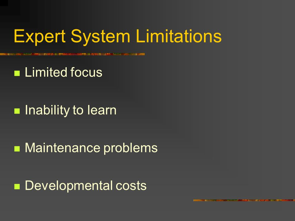 Expert System Limitations Limited focus Inability to learn Maintenance problems Developmental costs