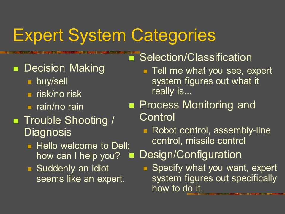 Expert System Categories Decision Making buy/sell risk/no risk rain/no rain Trouble Shooting / Diagnosis Hello welcome to Dell; how can I help you.