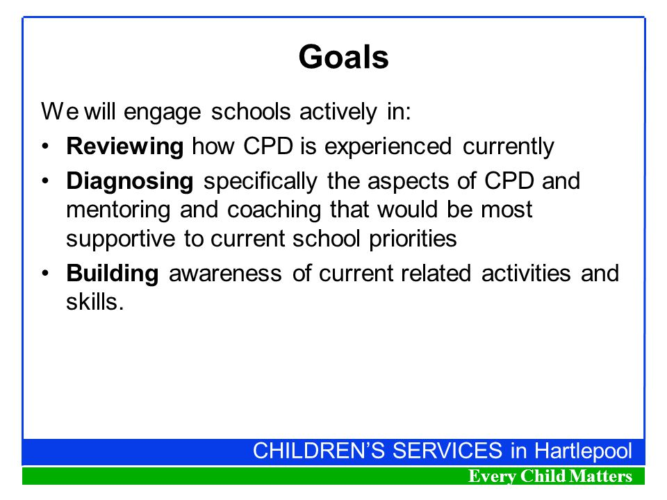 CHILDREN'S SERVICES in Hartlepool Every Child Matters Goals We will engage schools actively in: Reviewing how CPD is experienced currently Diagnosing specifically the aspects of CPD and mentoring and coaching that would be most supportive to current school priorities Building awareness of current related activities and skills.
