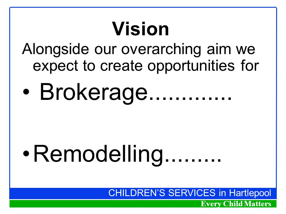 CHILDREN'S SERVICES in Hartlepool Every Child Matters Vision Alongside our overarching aim we expect to create opportunities for Brokerage