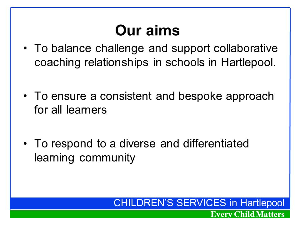 CHILDREN'S SERVICES in Hartlepool Every Child Matters Our aims To balance challenge and support collaborative coaching relationships in schools in Hartlepool.