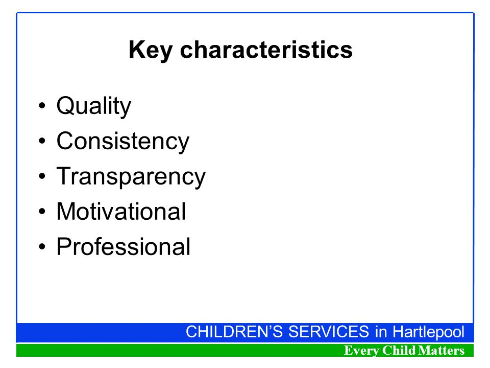 CHILDREN'S SERVICES in Hartlepool Every Child Matters Key characteristics Quality Consistency Transparency Motivational Professional