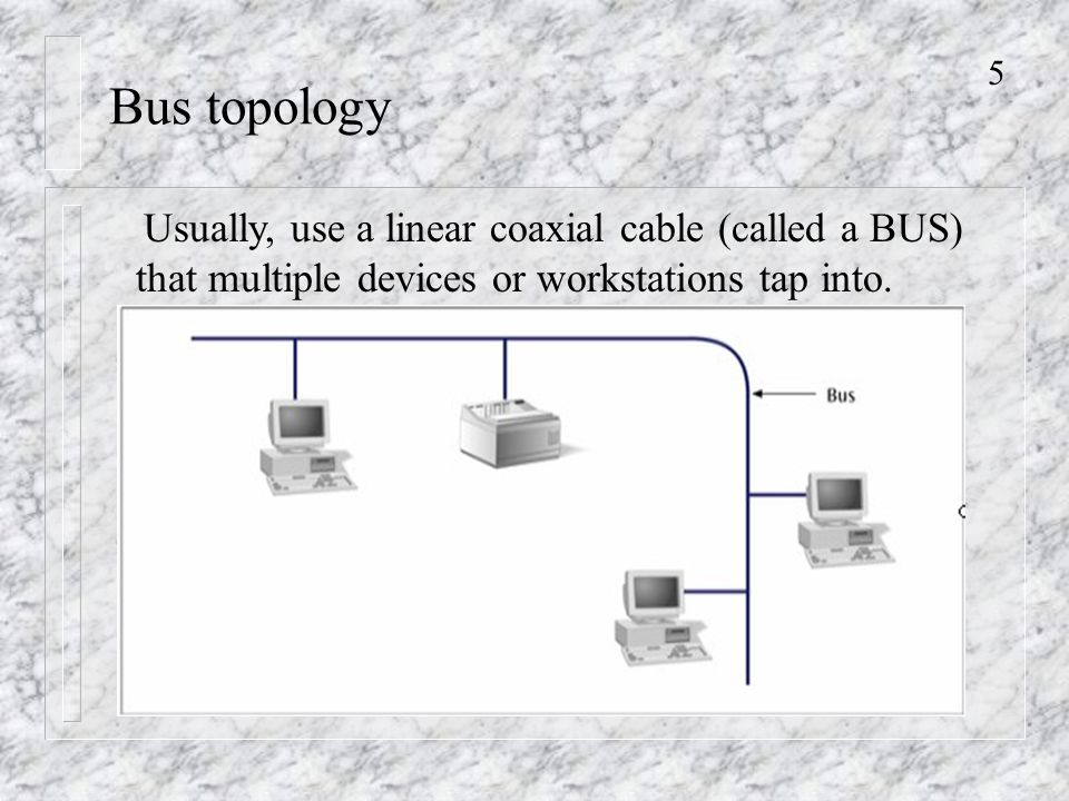 5 Bus topology Usually, use a linear coaxial cable (called a BUS) that multiple devices or workstations tap into.
