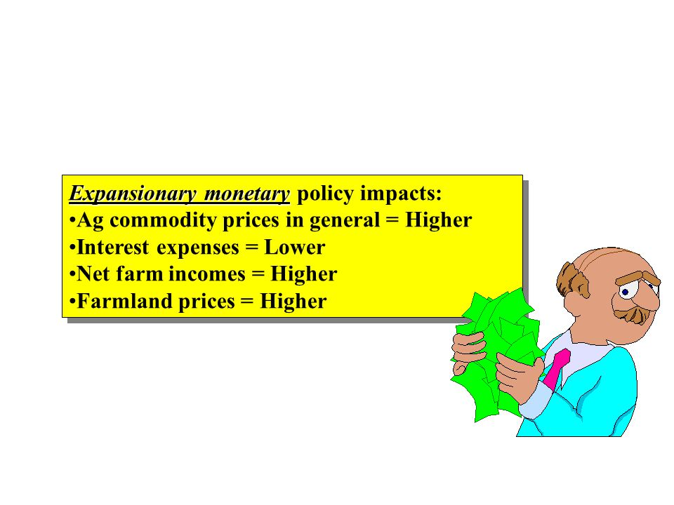 Expansionary monetary Expansionary monetary policy impacts: Ag commodity prices in general = Higher Interest expenses = Lower Net farm incomes = Higher Farmland prices = Higher Expansionary monetary Expansionary monetary policy impacts: Ag commodity prices in general = Higher Interest expenses = Lower Net farm incomes = Higher Farmland prices = Higher