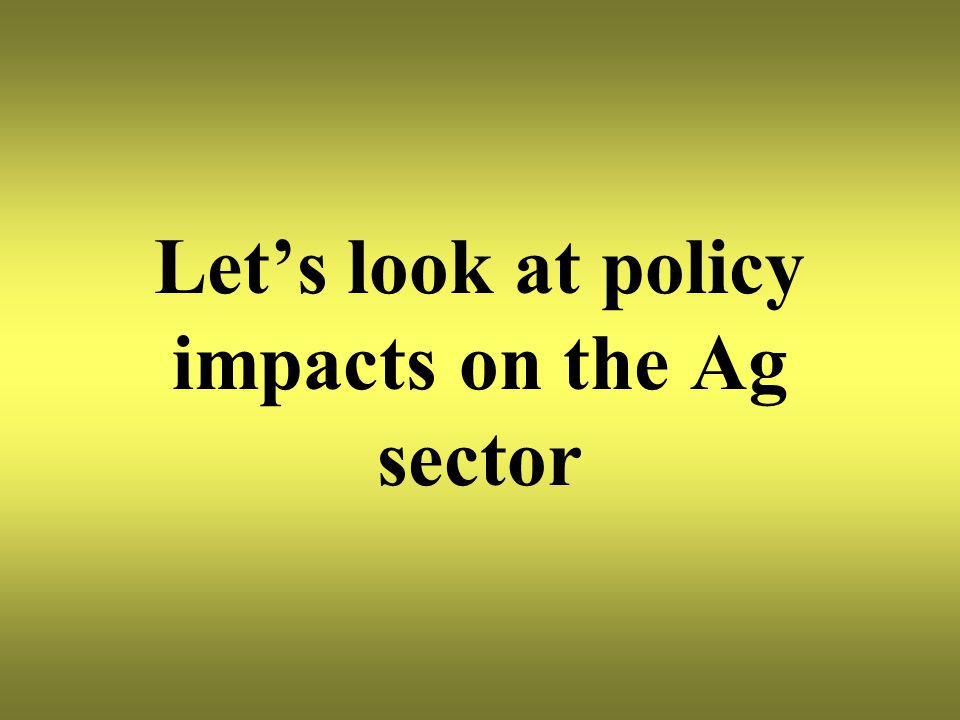 Let's look at policy impacts on the Ag sector