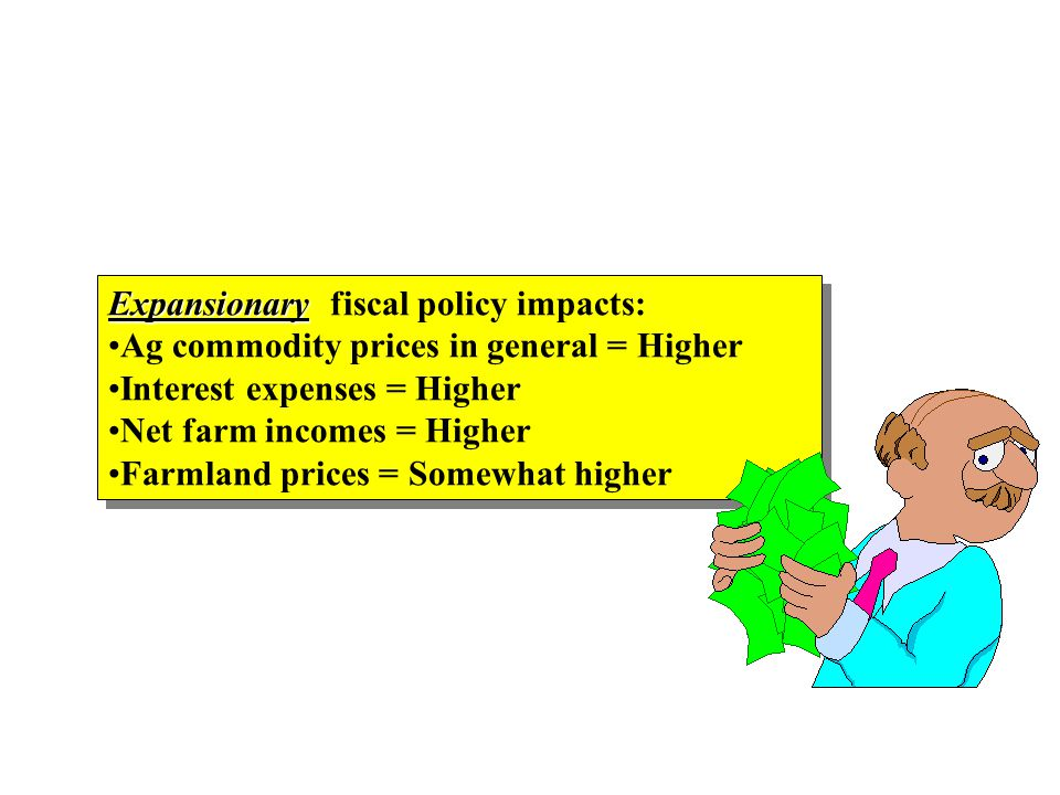 Expansionary Expansionary fiscal policy impacts: Ag commodity prices in general = Higher Interest expenses = Higher Net farm incomes = Higher Farmland prices = Somewhat higher Expansionary Expansionary fiscal policy impacts: Ag commodity prices in general = Higher Interest expenses = Higher Net farm incomes = Higher Farmland prices = Somewhat higher