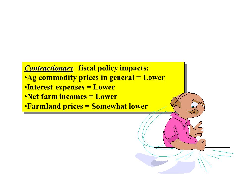 Contractionary Contractionary fiscal policy impacts: Ag commodity prices in general = Lower Interest expenses = Lower Net farm incomes = Lower Farmland prices = Somewhat lower Contractionary Contractionary fiscal policy impacts: Ag commodity prices in general = Lower Interest expenses = Lower Net farm incomes = Lower Farmland prices = Somewhat lower