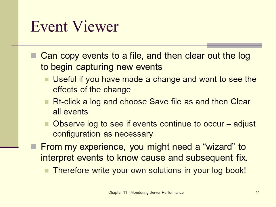 Chapter 11 - Monitoring Server Performance11 Event Viewer Can copy events to a file, and then clear out the log to begin capturing new events Useful if you have made a change and want to see the effects of the change Rt-click a log and choose Save file as and then Clear all events Observe log to see if events continue to occur – adjust configuration as necessary From my experience, you might need a wizard to interpret events to know cause and subsequent fix.