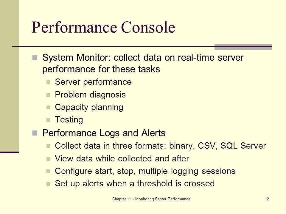 Chapter 11 - Monitoring Server Performance12 Performance Console System Monitor: collect data on real-time server performance for these tasks Server performance Problem diagnosis Capacity planning Testing Performance Logs and Alerts Collect data in three formats: binary, CSV, SQL Server View data while collected and after Configure start, stop, multiple logging sessions Set up alerts when a threshold is crossed
