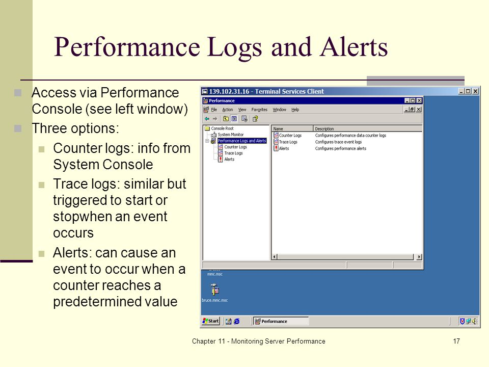 Chapter 11 - Monitoring Server Performance17 Performance Logs and Alerts Access via Performance Console (see left window) Three options: Counter logs: info from System Console Trace logs: similar but triggered to start or stopwhen an event occurs Alerts: can cause an event to occur when a counter reaches a predetermined value