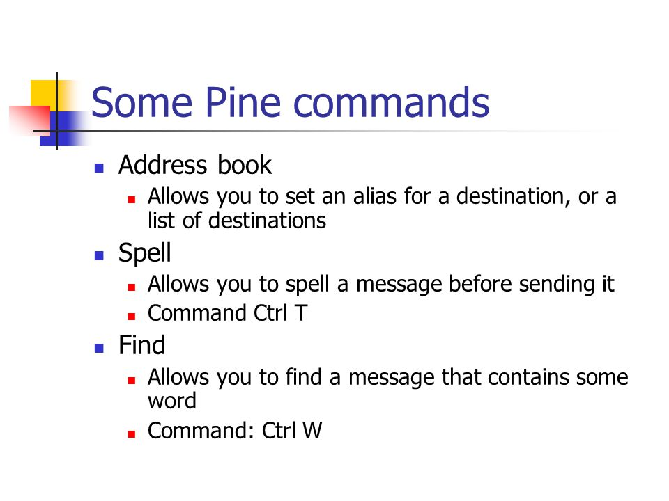 Some Pine commands Address book Allows you to set an alias for a destination, or a list of destinations Spell Allows you to spell a message before sending it Command Ctrl T Find Allows you to find a message that contains some word Command: Ctrl W