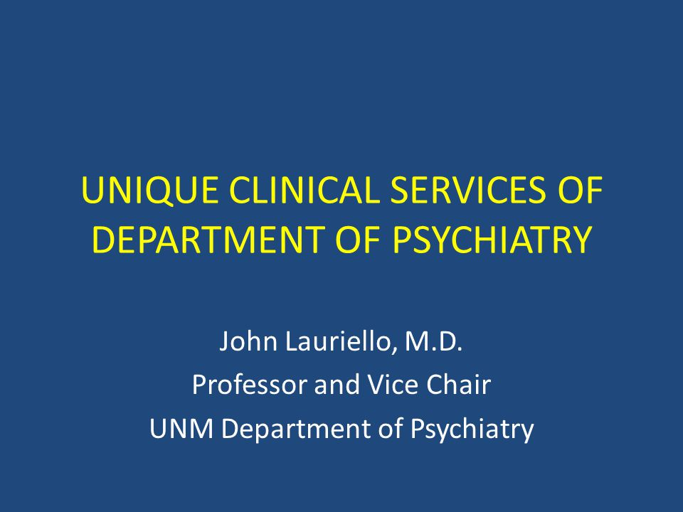 UNIQUE CLINICAL SERVICES OF DEPARTMENT OF PSYCHIATRY John Lauriello, M.D.